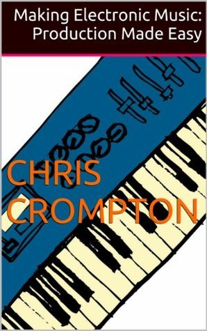 Making Electronic Music: Production Made Easy  by  Chris Crompton