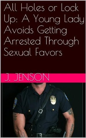 All Holes or Lock Up: A Young Lady Avoids Getting Arrested Through Sexual Favors  by  J. Jenson