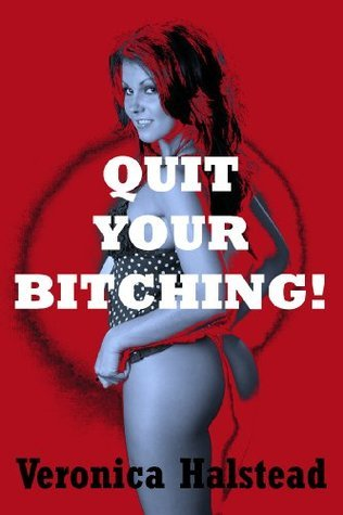 QUIT YOUR BITCHING: A Reluctant First Lesbian Sex Short  by  Veronica Halstead