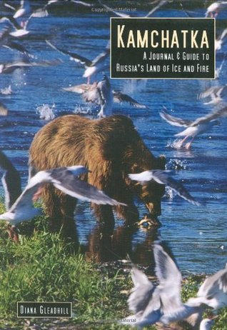 Kamachatka: A Journal & Guide to Russias Land of Ice and Fire  by  Diana Gleadhill