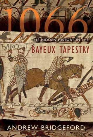 1066: The Hidden History in the Bayeux Tapestry Andrew Bridgeford