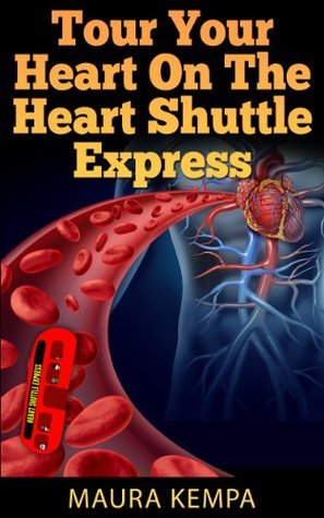 Tour Your Heart On The Heart Shuttle Express. A Childrens Book About How The Heart Works Maura Kempa