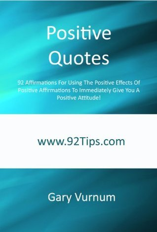 Positive Quotes: 92 Affirmations For Using The Positive Effects Of Positive Affirmations To Immediately Give You A Positive Attitude!  by  Gary Vurnum