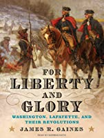 For Liberty and Glory: Washington, Lafayette, and Their Revolutions: Washington, Lafayette, and Their Revolutions