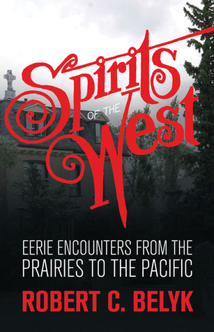Spirits of the West: Eerie Encounters from the Prairies to the Pacific Robert C. Belyk