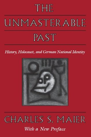 The Unmasterable Past: History, Holocaust, and German National Identity, with a New Preface Charles S. Maier
