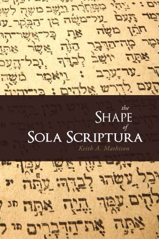 The Shape of Sola Scriptura Keith A. Mathison