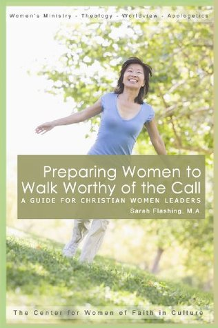 Preparing Women to Walk Worthy of the Call: A Guide for Christian Women Leaders  by  Sarah Flashing