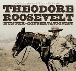 Theodore Roosevelt Hunter-Conservationist  by  R.L. Wilson