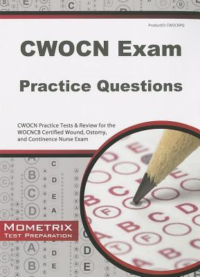 CWOCN Exam Practice Questions: CWOCN Practice Tests & Review for the WOCNCB Certified Wound, Ostomy, and Continence Nurse Exam CWOCN Exam Secrets Test Prep Team