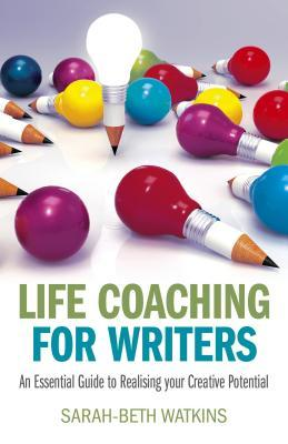 Life Coaching for Writers: An Essential Guide to Realizing Your Creative Potential Sarah-Beth Watkins