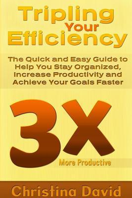 Tripling Your Efficiency: The Quick and Easy Guide to Help You Stay Organized, Increase Productivity and Achieve Your Goals Faster  by  Christina David