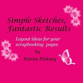 Simple Sketches, Fantastic Results. (Layout Ideas For Your Scrapbooking Pages) Patrice Pinkney