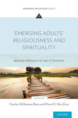 Emerging Adults Religiousness and Spirituality: Meaning-Making in an Age of Transition  by  Carolyn McNamara Barry