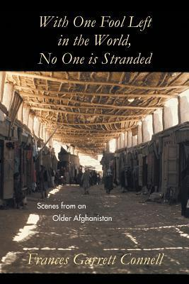With One Fool Left in the World, No One Is Stranded: Scenes from an Older Afghanistan  by  Frances Garrett Connell