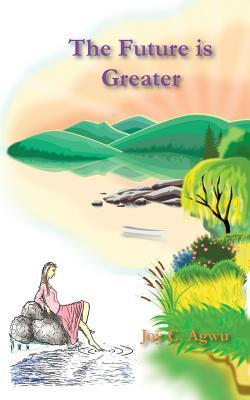 The Future Is Greater  by  Joy C Agwu