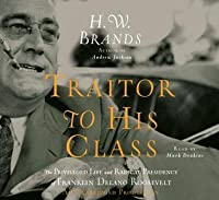 Traitor to His Class: The Privileged Life and Radical Presidency of FDR