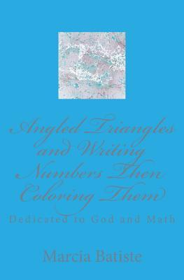 Angled Triangles and Writing Numbers Then Coloring Them: Dedicated to God and Math  by  Marcia Batiste
