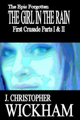The Epic Forgotten: The Girl in the Rain: First Crusade Parts I and II  by  J Christopher Wickham