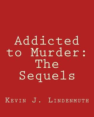 Addicted to Murder: The Sequels Kevin J Lindenmuth