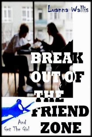 Break Out Of the Friend Zone - And Get The Girl  by  Luanna Wallis