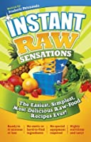 Instant Raw Sensations: The Easiest, Simplest, Most Delicious Raw Food Recipes Ever!