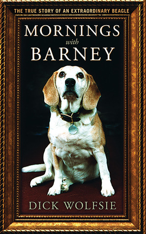Mornings with Barney: The True Story of an Extraordinary Beagle Dick Wolfsie