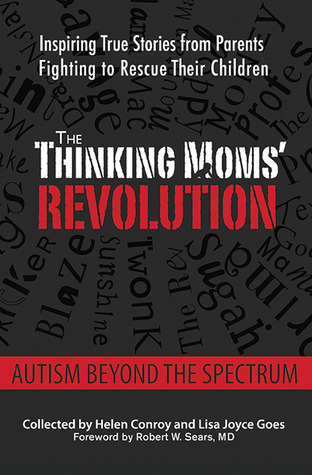 The Thinking Moms Revolution: Autism beyond the Spectrum: Inspiring True Stories from Parents Fighting to Rescue Their Children  by  Helen Conroy