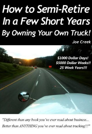 How to Semi Retire, In a Few Short Years, By Owning Your Own Truck! $1000 Dollar Days! $5000 Dollar Weeks!! 25 Week Years!!! Joe Creek