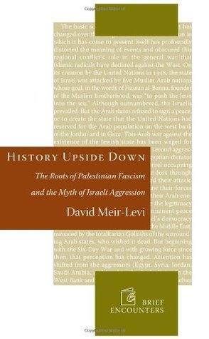 History Upside Down: The Roots of Palestinian Fascism and the Myth of Israeli Aggression David Meir-Levi