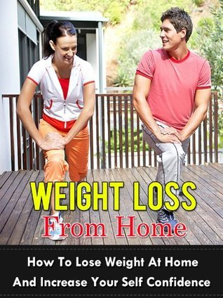Weight Loss From Home - How To Lose Weight At Home And Increase Your Self Confidence  by  Matt Cama