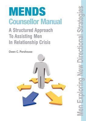MENDS Counsellor Manual: A Structured Approach to Assisting Men in Relationship Crisis Owen Pershouse