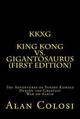 Kkxg: King Kong Vs Gigantosaurus (First Edition): The Adventures of Yuriko Kumage During the Greatest War on Earth Alan Colosi