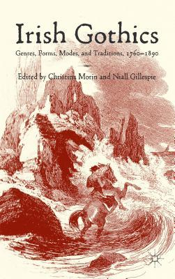 Irish Gothics: Genres, Forms, Modes, and Traditions, 1760-1890 Christina Morin
