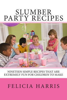 Slumber Party Recipes: Recipes for a Slumber Party or Children Under 10 Years Old. the Recipes Are Simple and Extremely Fun for Children to Make. the 10 Recipes Are Hands-On and Enjoyable to Create and Delicious to Eat.  by  Felicia Harris