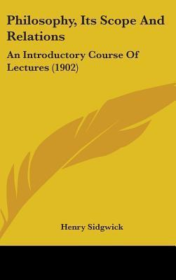 Philosophy, Its Scope and Relations: An Introductory Course of Lectures (1902) Henry Sidgwick