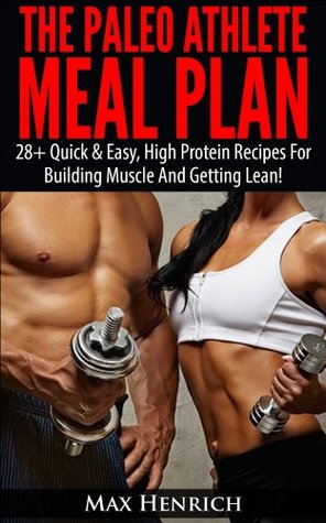 The Paleo Athlete Meal Plan: 28+ Quick & Easy, High Protein Meals For Building Muscle And Staying Lean!  by  Max Henrich