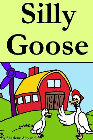Silly Goose (A Fun Rhyming Childrens Picture Book) Sharlene Alexander