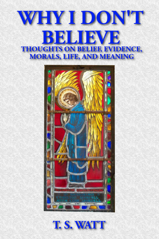 Why I Dont Believe: Thoughts on Belief, Evidence, Morals, Life, and Meaning T.S. Watt