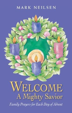 Welcome a Mighty Savior Family - Prayers for Each Day of Advent  by  Mark Neilsen