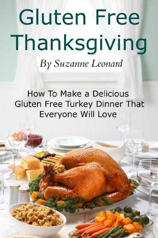 A Gluten Free Thanksgiving: How To Make a Delicious Gluten Free Turkey Dinner That Everyone Will Love Suzanne Leonard