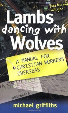 Lambs Dancing with Wolves: A Manual for Christian Workers Overseas Michael C. Griffiths