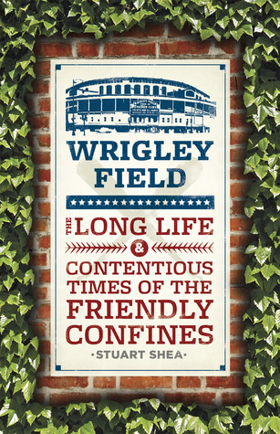 Wrigley Field: The Long Life and Contentious Times of the Friendly Confines  by  Stuart Shea