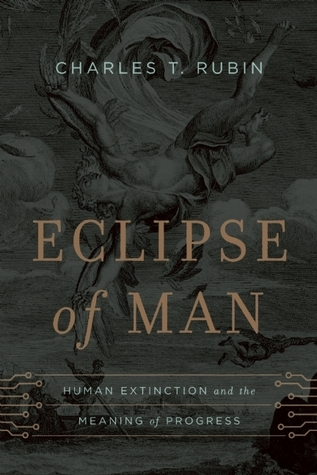 Eclipse of Man: Human Extinction and the Meaning of Progress  by  Charles T. Rubin