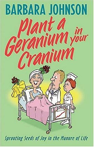 Plant a Geranium in Your Cranium: Sprouting Seeds of Joy in the Manure of Life Barbara Johnson