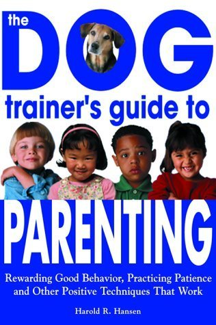 The Dog Trainers Guide to Parenting: Rewarding Good Behavior, Practicing Patience and Other Positive Techniques That Work  by  Harold R. Hansen