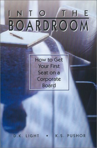Into the Boardroom: How to Get Your First Seat on a Corporate Board D. K. Light