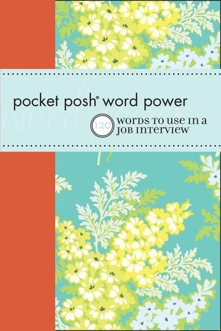 Pocket Posh Word Power: 120 Job Interview Words You Should Know  by  Erin McKean