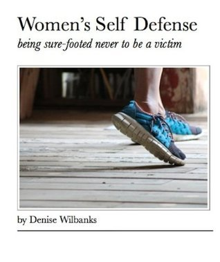 Womens Self Defense: being sure-footed never to be a victim  by  Denise Wilbanks