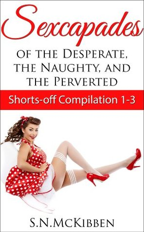 Sexcapades of the Desperate, the Naughty and the Perverted (Shorts-off Compilation #1 - #3) S.N. McKibben